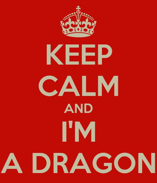 KEEP CALM AND I'M A DRAGON
