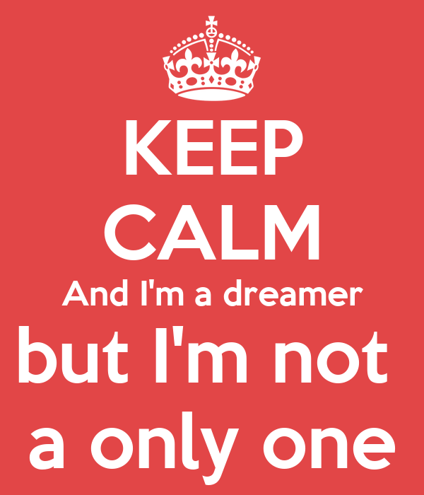 KEEP CALM And I'm a dreamer but I'm not  a only one