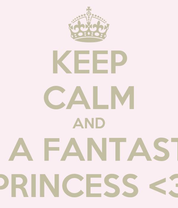 KEEP CALM AND I'M A FANTASTIC PRINCESS <3