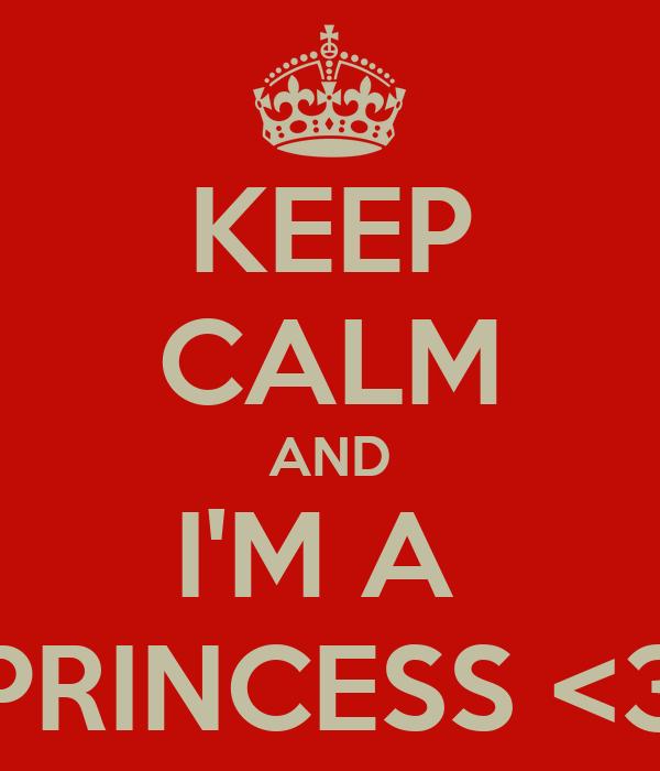 KEEP CALM AND I'M A  PRINCESS <3