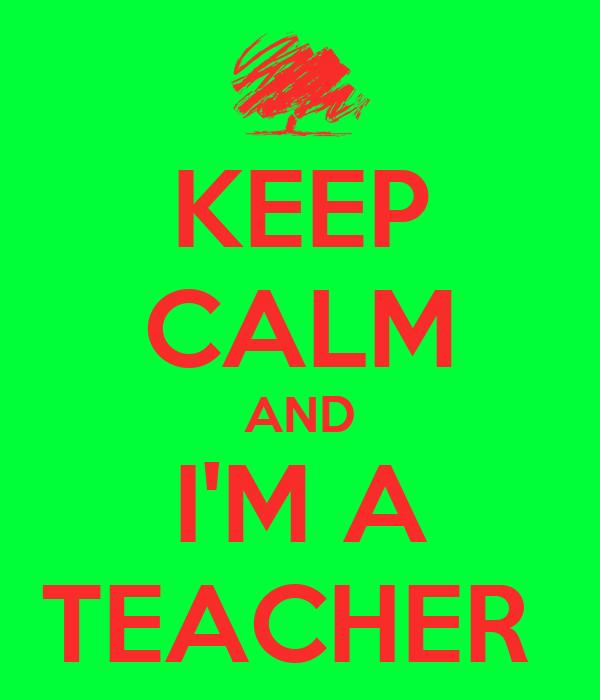 KEEP CALM AND I'M A TEACHER