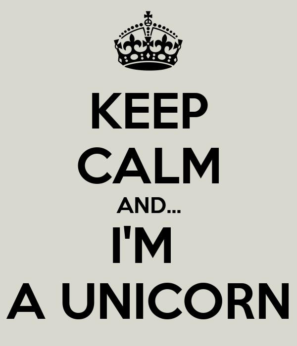KEEP CALM AND... I'M  A UNICORN