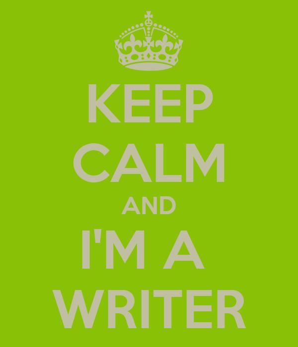 KEEP CALM AND I'M A  WRITER