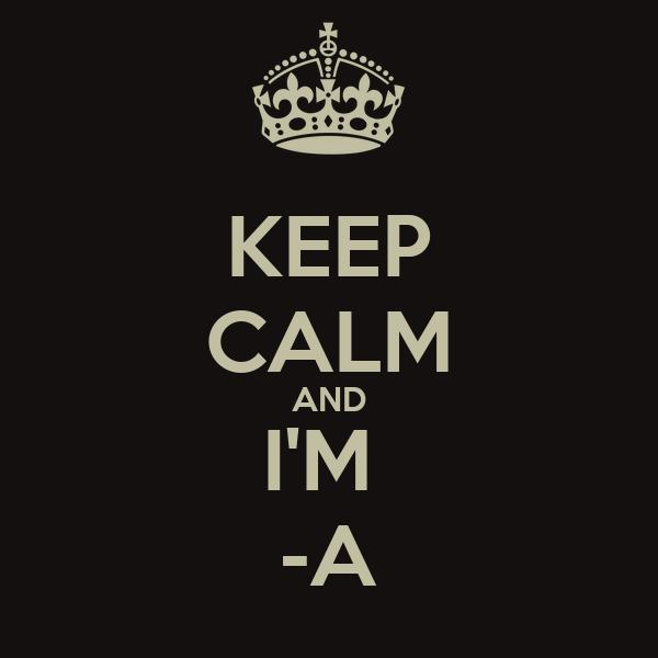 KEEP CALM AND I'M  -A