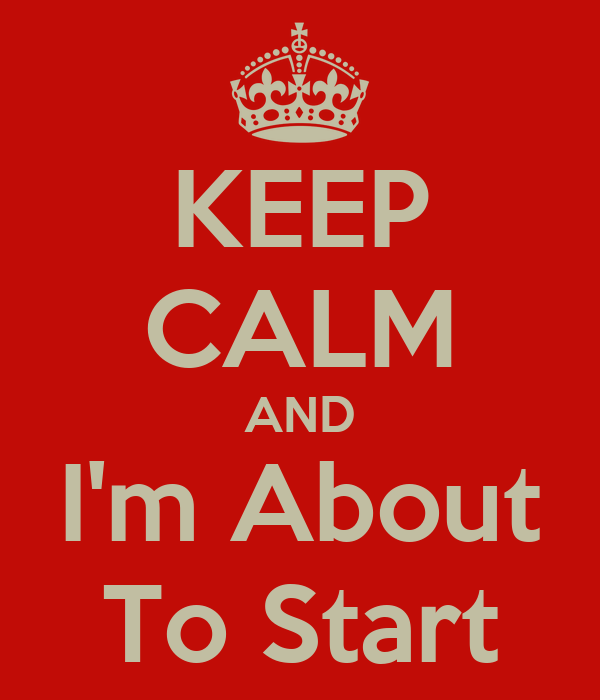 KEEP CALM AND I'm About To Start