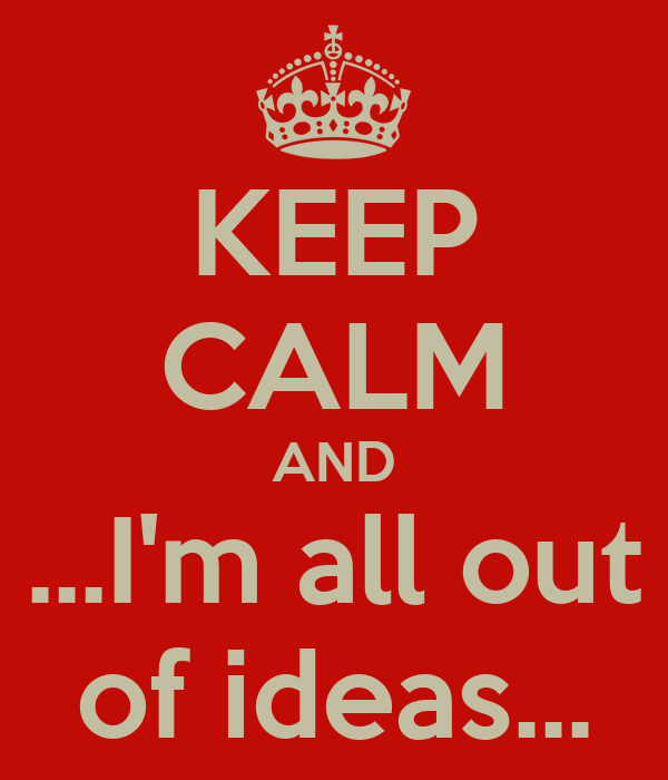 KEEP CALM AND ...I'm all out of ideas...
