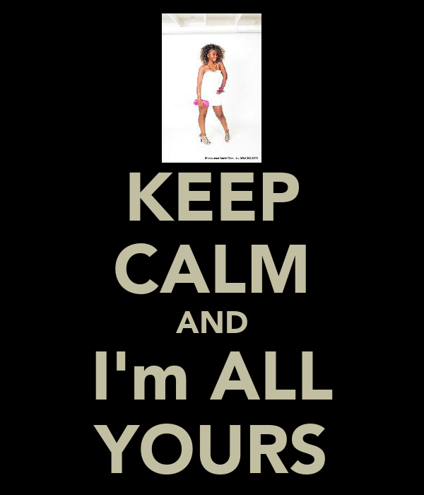 KEEP CALM AND I'm ALL YOURS