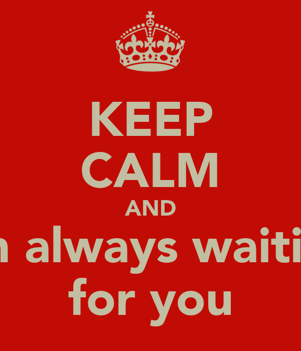 KEEP CALM AND I'm always waiting for you