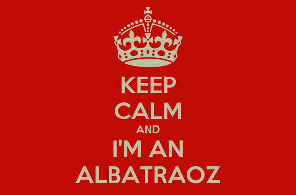 KEEP CALM AND I'M AN ALBATRAOZ