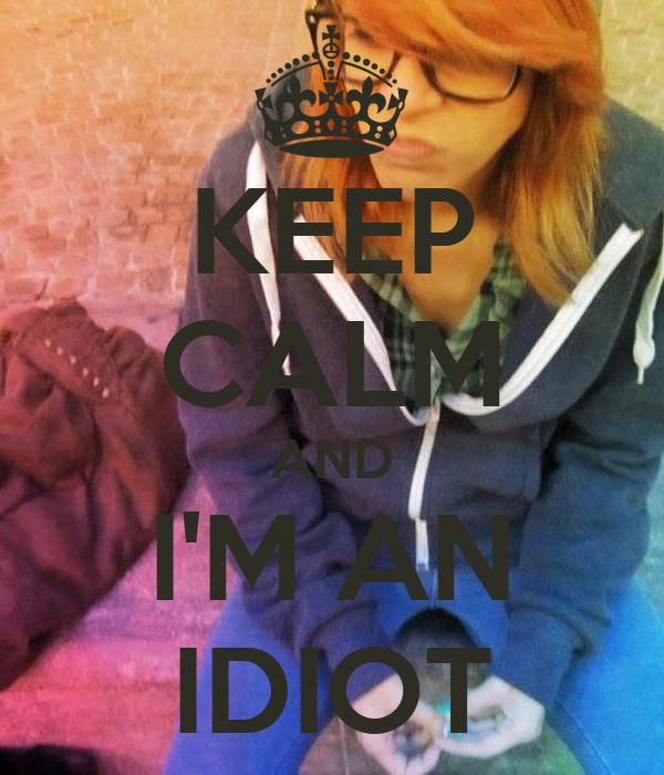 KEEP CALM AND I'M AN IDIOT