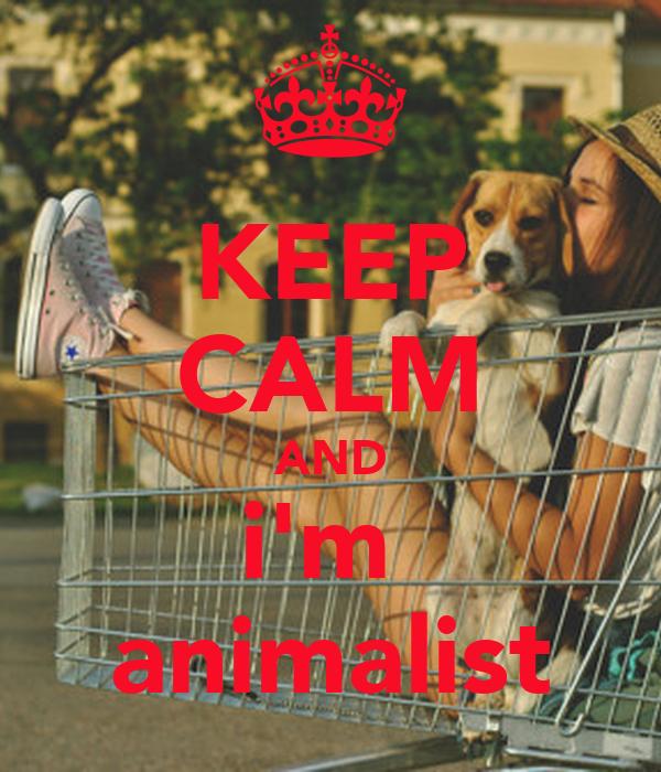 KEEP CALM AND i'm  animalist