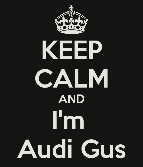 KEEP CALM AND I'm  Audi Gus