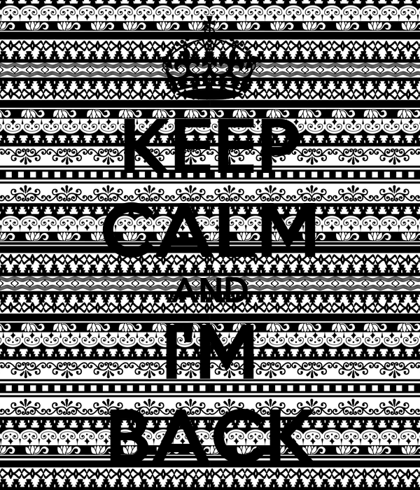 KEEP CALM AND I'M BACK