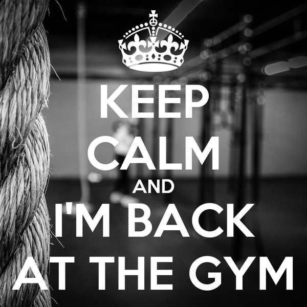 KEEP CALM AND I'M BACK AT THE GYM