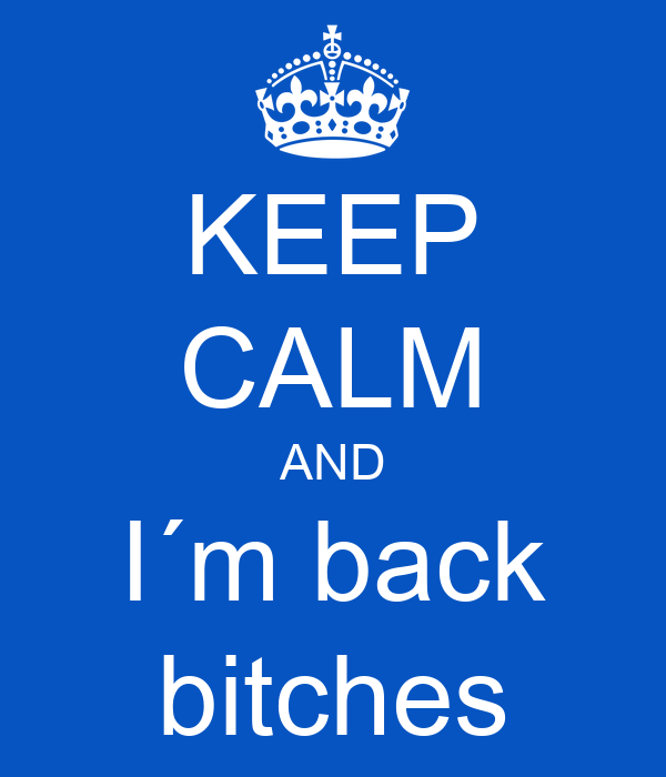 KEEP CALM AND I´m back bitches