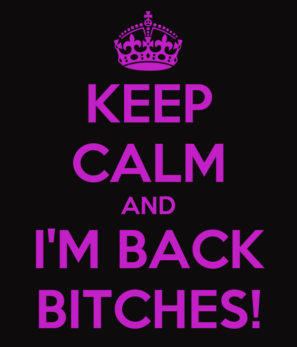 KEEP CALM AND I'M BACK BITCHES!
