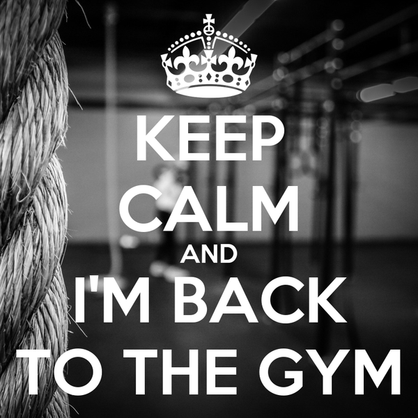 KEEP CALM AND I'M BACK TO THE GYM