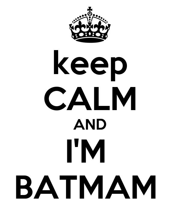 keep CALM AND I'M  BATMAM