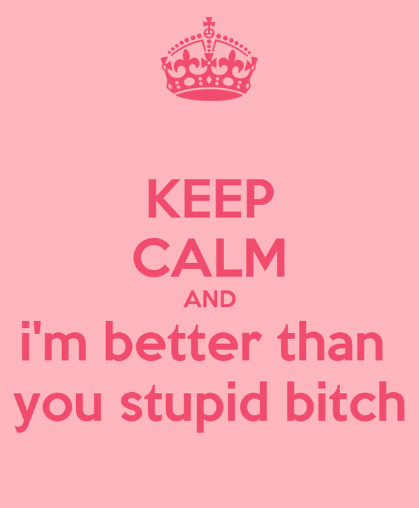 KEEP CALM AND i'm better than  you stupid bitch