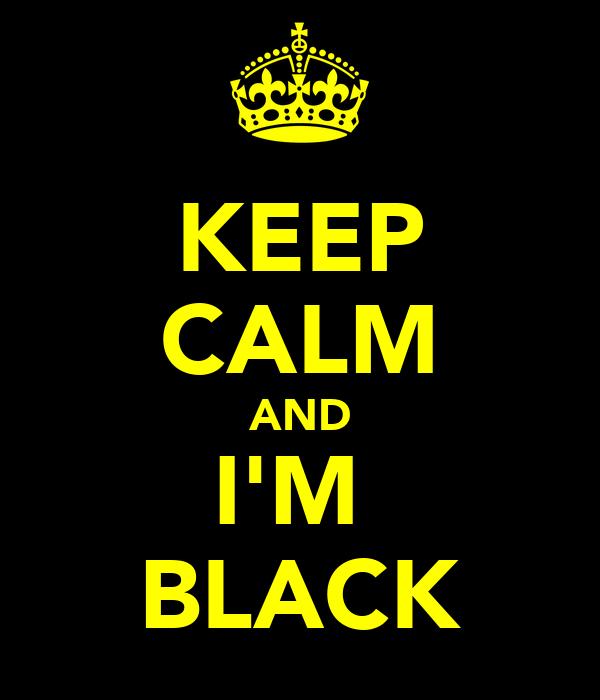 KEEP CALM AND I'M  BLACK