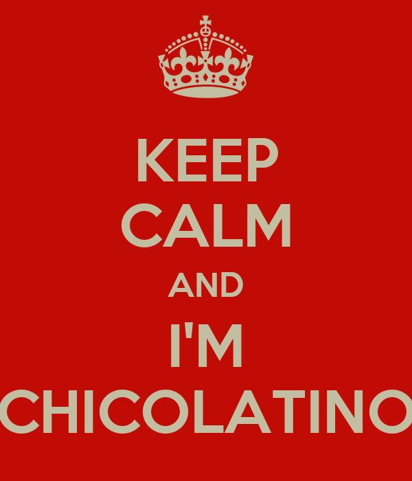 KEEP CALM AND I'M CHICOLATINO