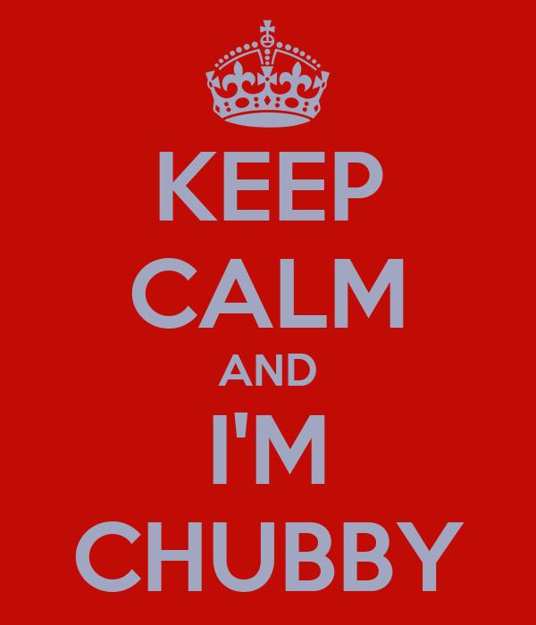 KEEP CALM AND I'M CHUBBY