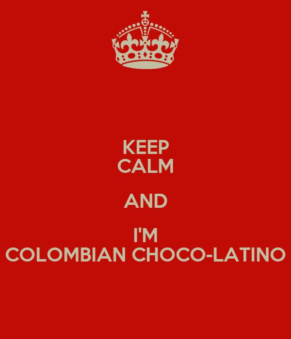 KEEP CALM AND I'M COLOMBIAN CHOCO-LATINO