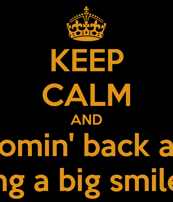 KEEP CALM AND I'm comin' back again  I'm wearing a big smile to being