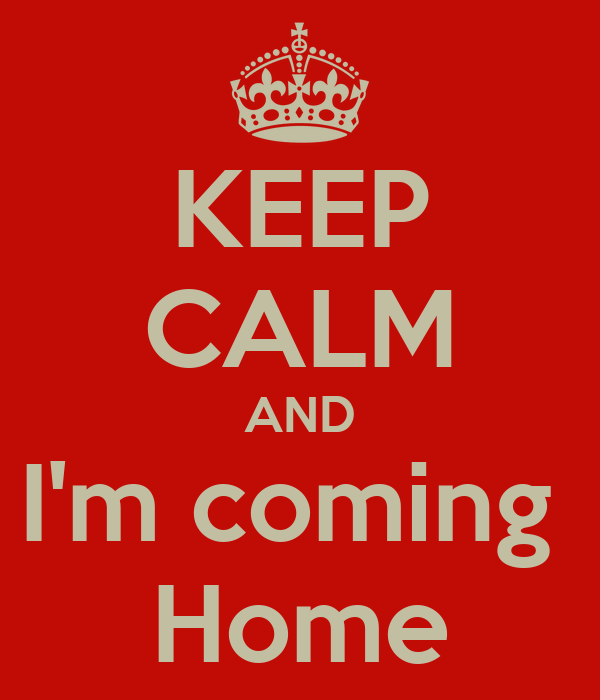KEEP CALM AND I'm coming  Home