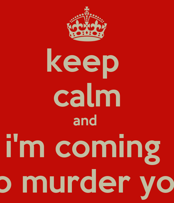 keep   calm  and  i'm coming  to murder you
