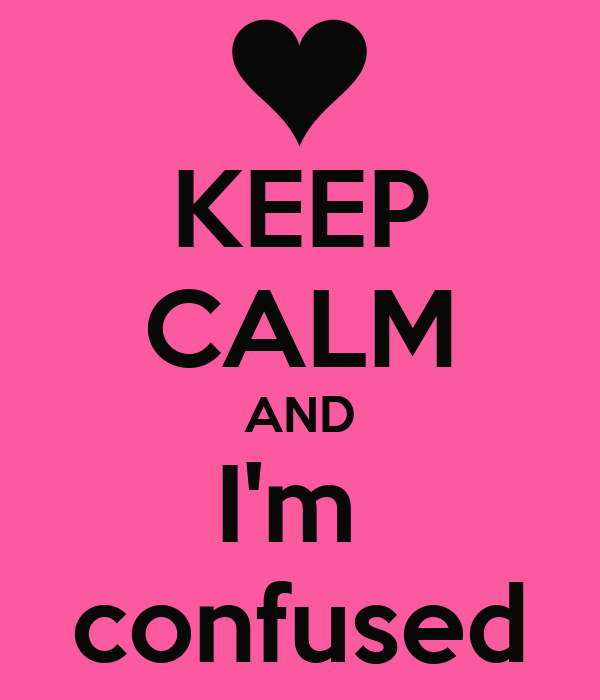 KEEP CALM AND I'm  confused