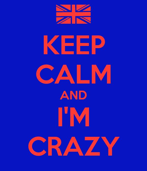 KEEP CALM AND I'M CRAZY