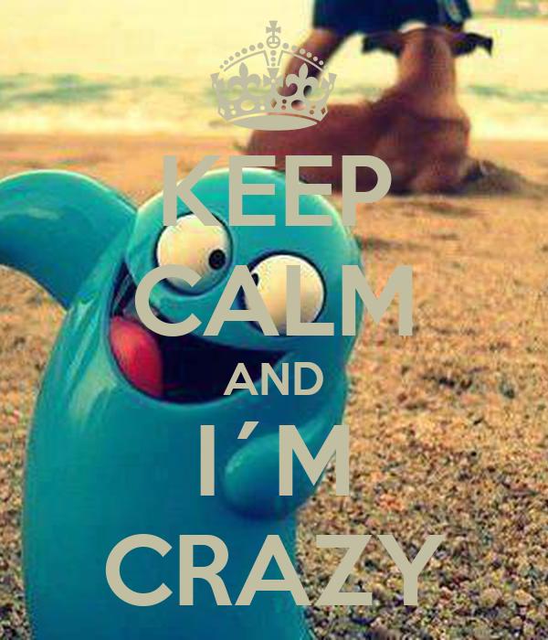 KEEP CALM AND I´M CRAZY