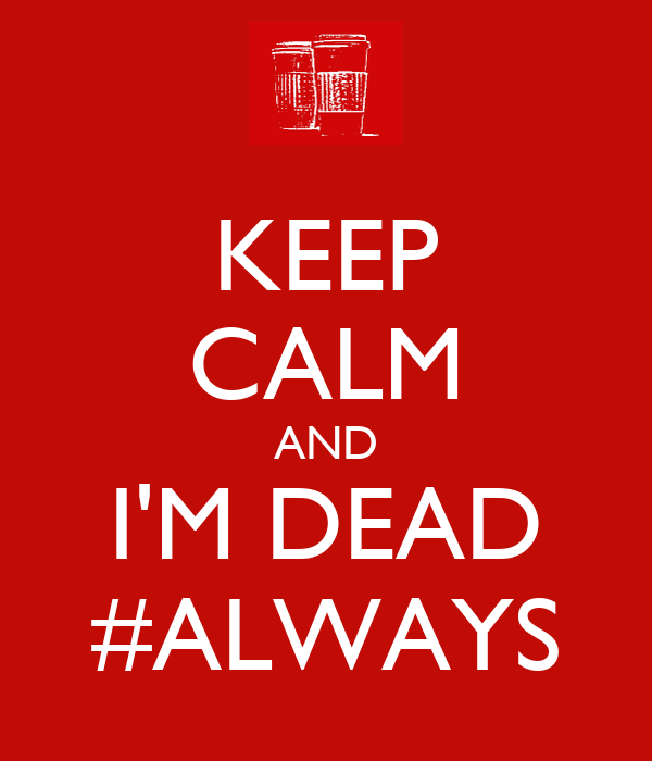 KEEP CALM AND I'M DEAD #ALWAYS