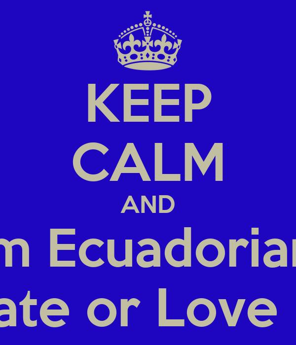 KEEP CALM AND I'm Ecuadorian  Hate or Love It