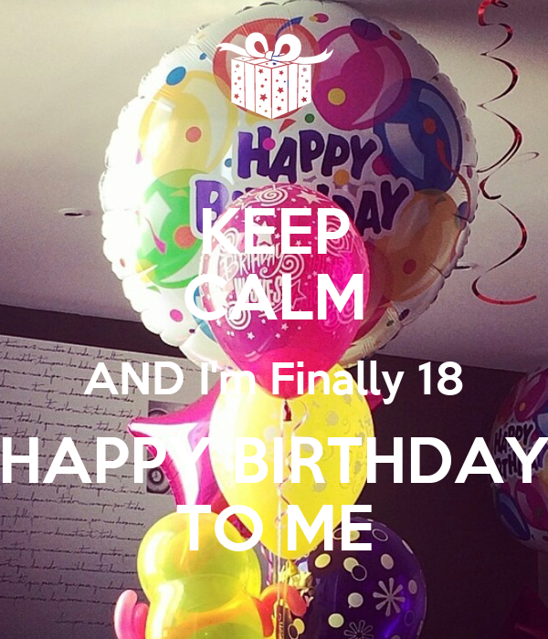 KEEP CALM AND I'm Finally 18 HAPPY BIRTHDAY TO ME