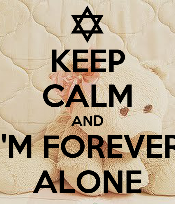 KEEP CALM AND I'M FOREVER ALONE