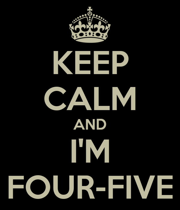 KEEP CALM AND I'M FOUR-FIVE
