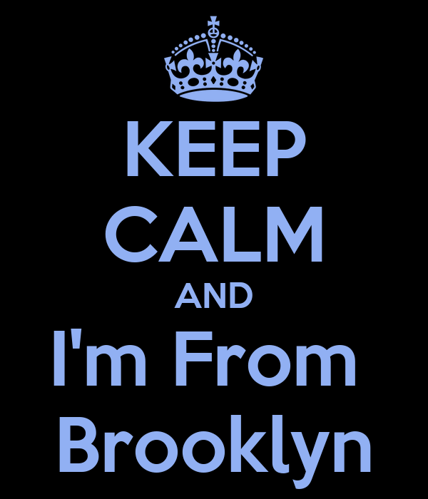 KEEP CALM AND I'm From  Brooklyn