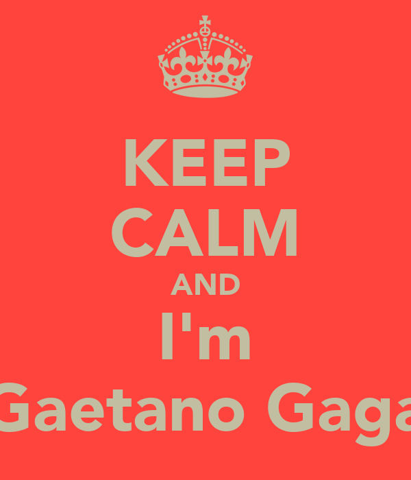 KEEP CALM AND I'm Gaetano Gaga