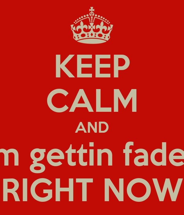KEEP CALM AND I'm gettin faded RIGHT NOW