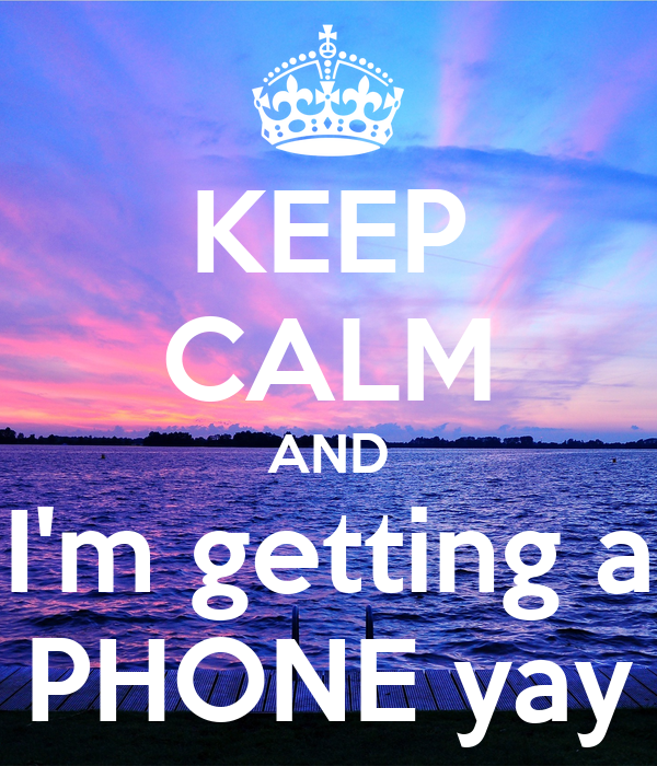 KEEP CALM AND I'm getting a PHONE yay