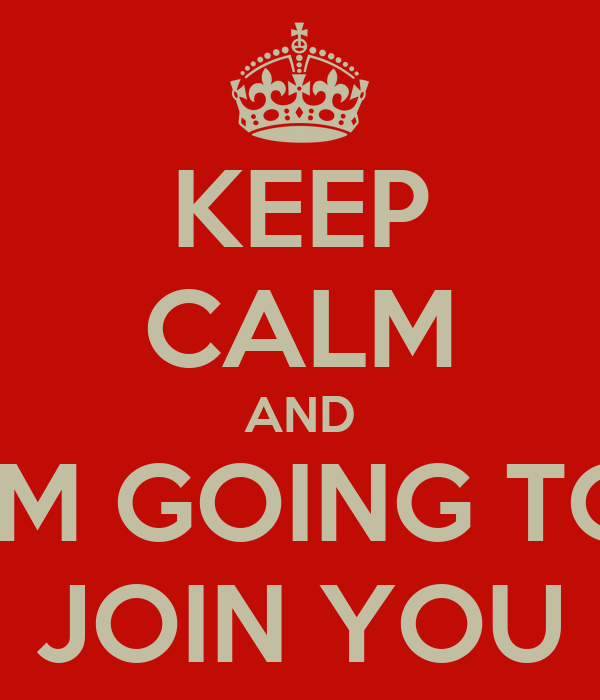 KEEP CALM AND I'M GOING TO JOIN YOU