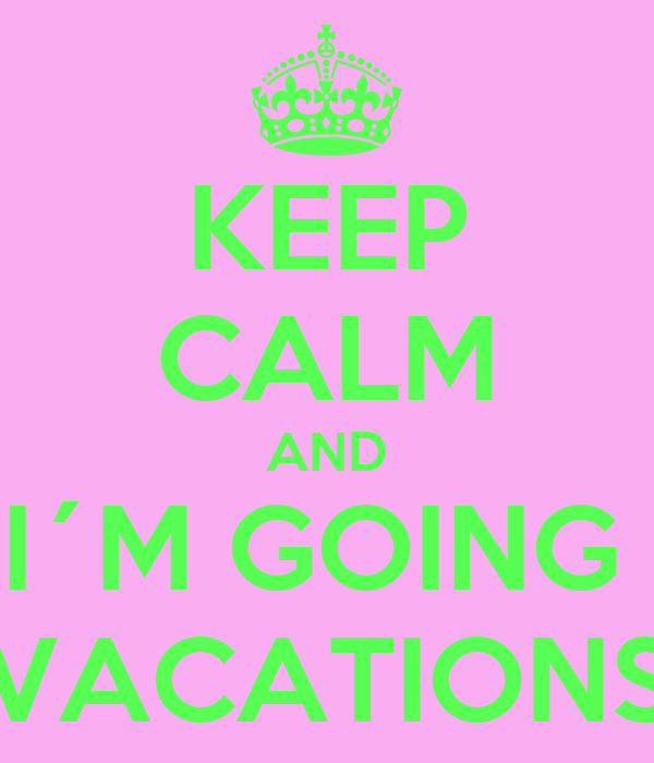 KEEP CALM AND I´M GOING  VACATIONS