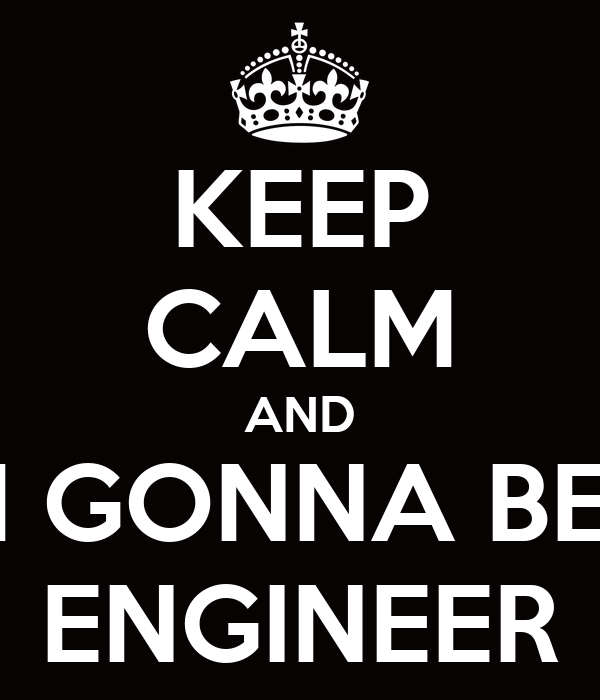 KEEP CALM AND I'M GONNA BE A ENGINEER