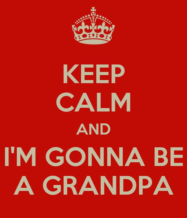 KEEP CALM AND I'M GONNA BE A GRANDPA