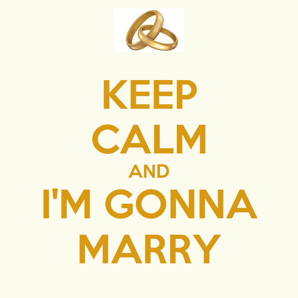 KEEP CALM AND I'M GONNA MARRY