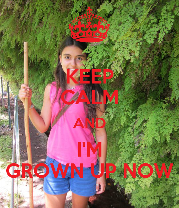 KEEP CALM AND I'M GROWN UP NOW