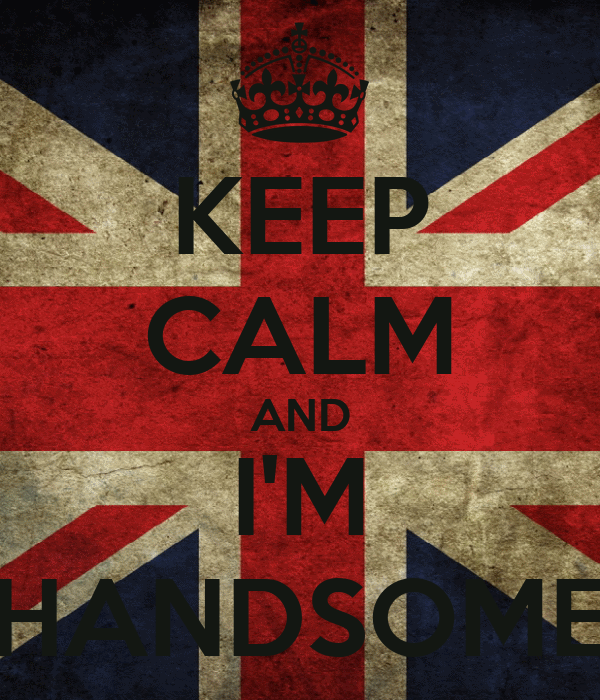 KEEP CALM AND I'M HANDSOME