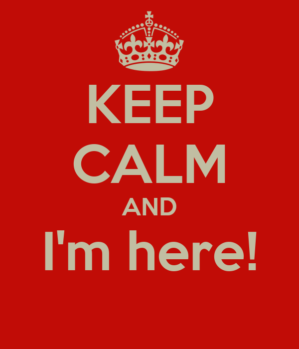 KEEP CALM AND I'm here!